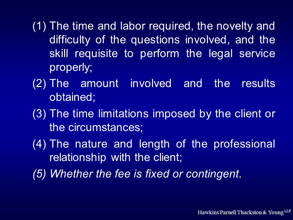 Hawkins Parnell Thackston & Young LLP (1)The time and labor required, the novelty and difficulty of the questions involved, and the skill requisite to perform the legal service properly; (2)The amount involved and the results obtained; (3)The time limitations imposed by the client or the circumstances; (4)The nature and length of the professional relationship with the client; (5)Whether the fee is fixed or contingent.