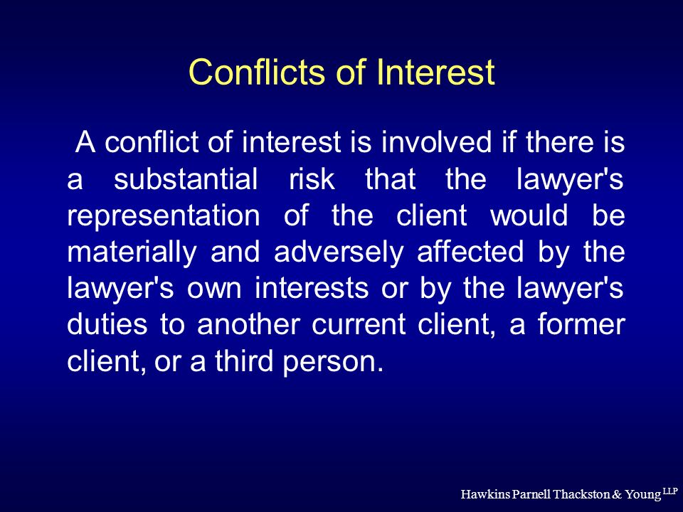 Hawkins Parnell Thackston & Young LLP Conflicts of Interest A conflict of interest is involved if there is a substantial risk that the lawyer s representation of the client would be materially and adversely affected by the lawyer s own interests or by the lawyer s duties to another current client, a former client, or a third person.