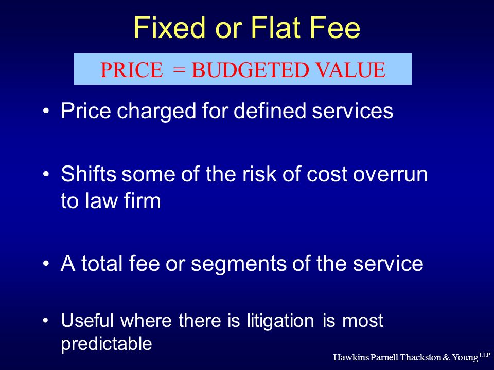 Hawkins Parnell Thackston & Young LLP Fixed or Flat Fee Price charged for defined services Shifts some of the risk of cost overrun to law firm A total fee or segments of the service Useful where there is litigation is most predictable PRICE = BUDGETED VALUE