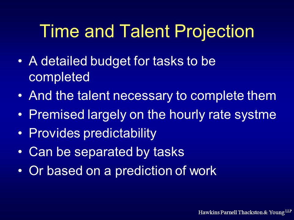 Hawkins Parnell Thackston & Young LLP Time and Talent Projection A detailed budget for tasks to be completed And the talent necessary to complete them Premised largely on the hourly rate systme Provides predictability Can be separated by tasks Or based on a prediction of work