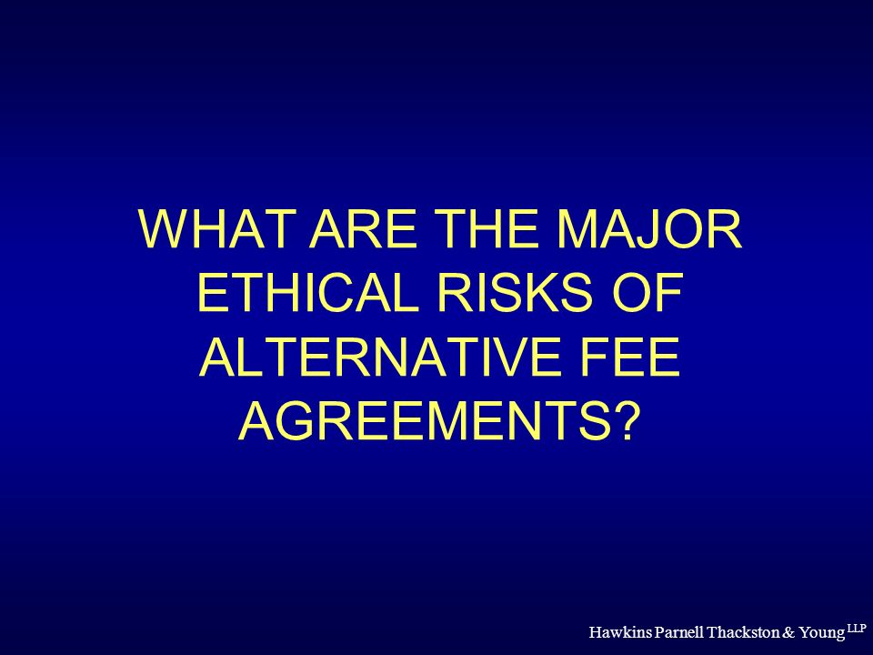 Hawkins Parnell Thackston & Young LLP WHAT ARE THE MAJOR ETHICAL RISKS OF ALTERNATIVE FEE AGREEMENTS?