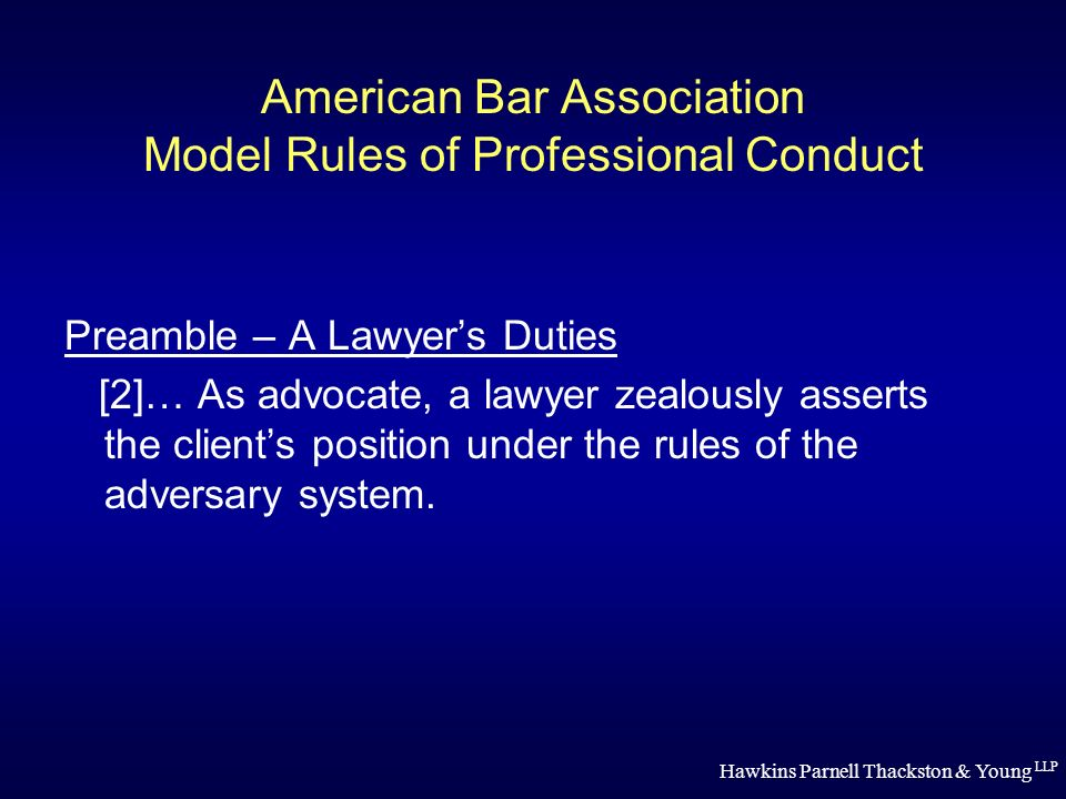 Hawkins Parnell Thackston & Young LLP American Bar Association Model Rules of Professional Conduct Preamble – A Lawyers Duties [2]… As advocate, a lawyer zealously asserts the clients position under the rules of the adversary system.