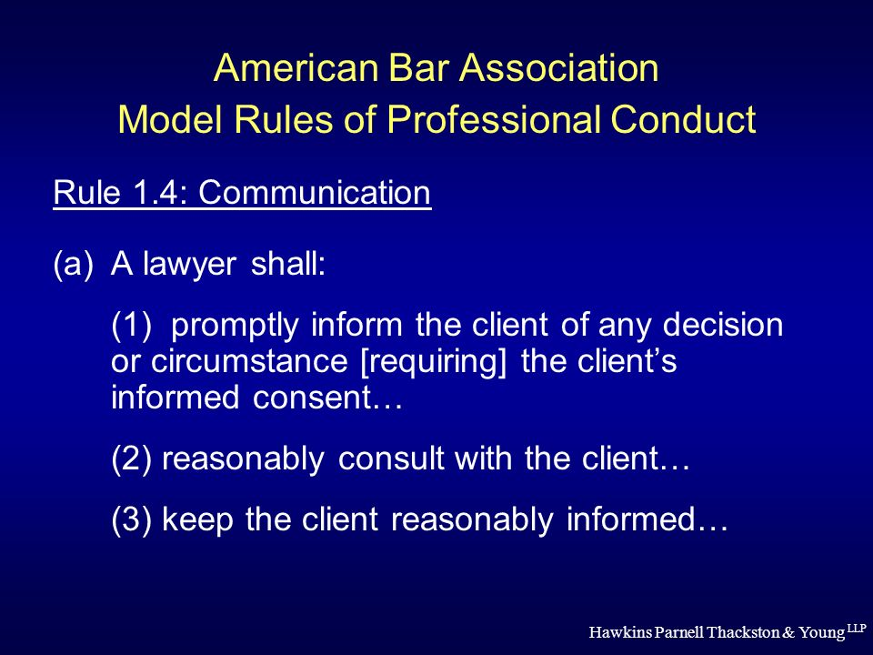 Hawkins Parnell Thackston & Young LLP American Bar Association Model Rules of Professional Conduct Rule 1.4: Communication (a)A lawyer shall: (1) promptly inform the client of any decision or circumstance [requiring] the clients informed consent… (2) reasonably consult with the client… (3) keep the client reasonably informed…