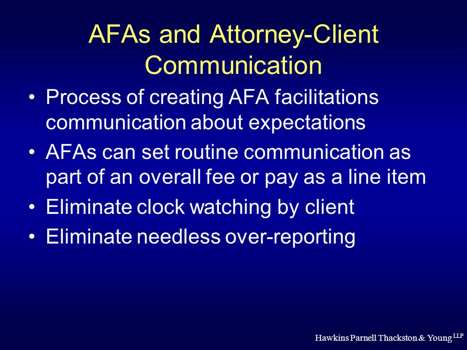 Hawkins Parnell Thackston & Young LLP AFAs and Attorney-Client Communication Process of creating AFA facilitations communication about expectations AFAs can set routine communication as part of an overall fee or pay as a line item Eliminate clock watching by client Eliminate needless over-reporting