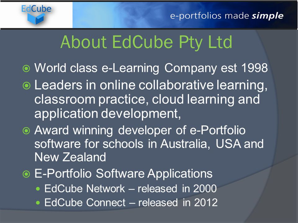 About EdCube Pty Ltd World class e-Learning Company est 1998 Leaders in online collaborative learning, classroom practice, cloud learning and application development, Award winning developer of e-Portfolio software for schools in Australia, USA and New Zealand E-Portfolio Software Applications EdCube Network – released in 2000 EdCube Connect – released in 2012