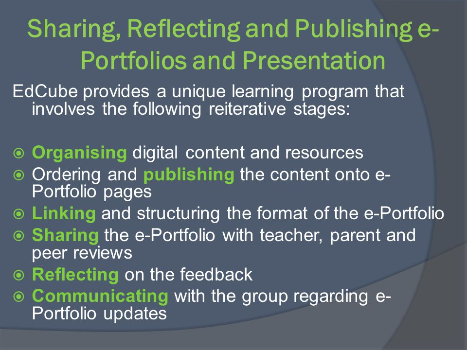 Sharing, Reflecting and Publishing e- Portfolios and Presentation EdCube provides a unique learning program that involves the following reiterative st