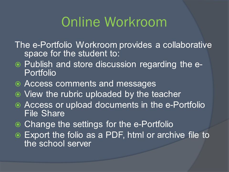 Online Workroom The e-Portfolio Workroom provides a collaborative space for the student to: Publish and store discussion regarding the e- Portfolio Ac