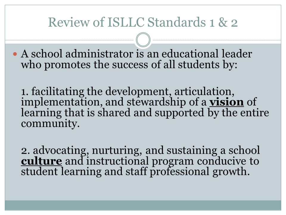 Review of ISLLC Standards 1 & 2 A school administrator is an educational leader who promotes the success of all students by: 1.