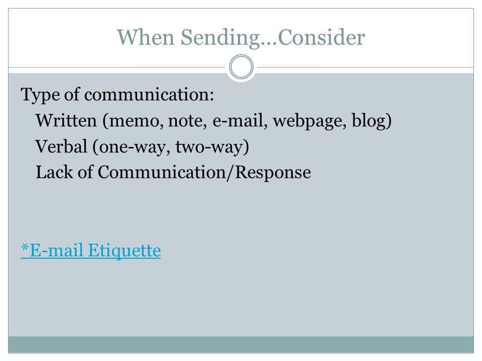 When Sending…Consider Type of communication: Written (memo, note,  , webpage, blog) Verbal (one-way, two-way) Lack of Communication/Response * Etiquette