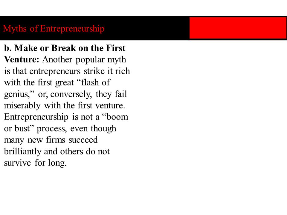 b. Make or Break on the First Venture: Another popular myth is that entrepreneurs strike it rich with the first great flash of genius, or, conversely,