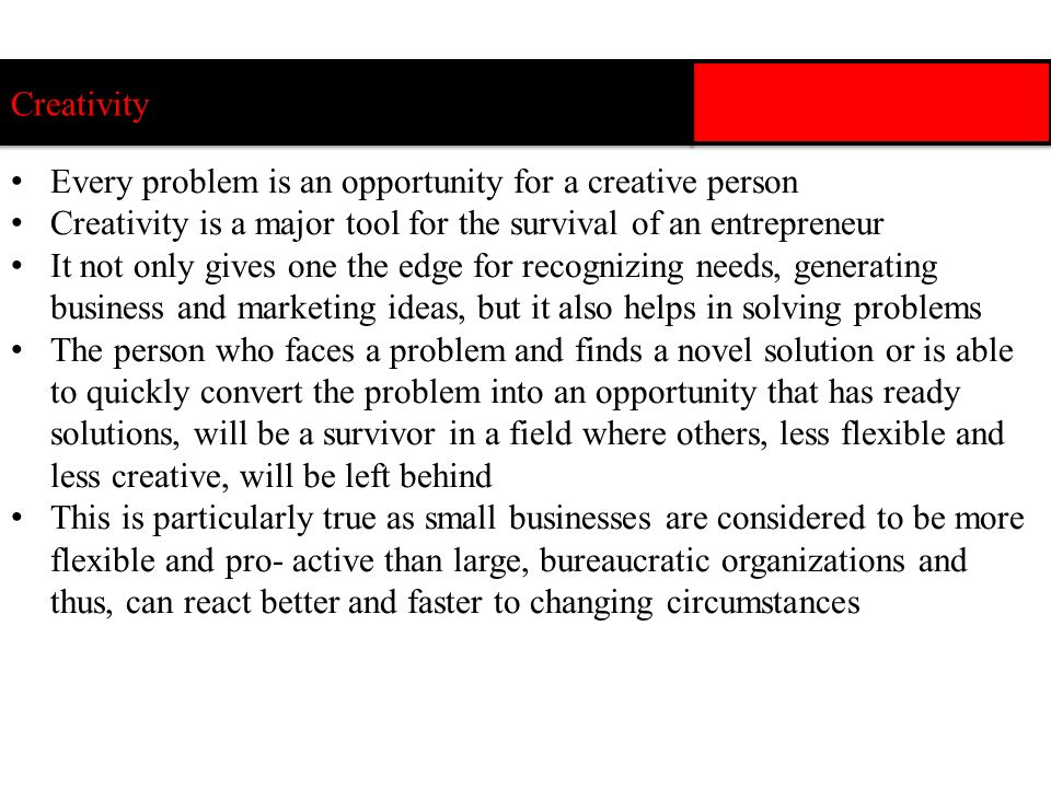 1.Every problem holds an opportunity 2.Problems are not excuses for giving up 3.Every problem has more than one solution 4.Think sideways 5.Creativity is fun- you get more ideas in an uncritical atmosphere Rules for Creativity