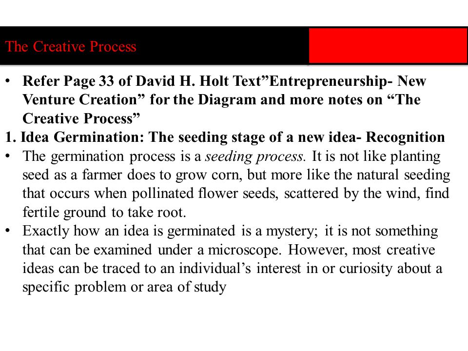 Refer Page 33 of David H. Holt TextEntrepreneurship- New Venture Creation for the Diagram and more notes on The Creative Process 1. Idea Germination: