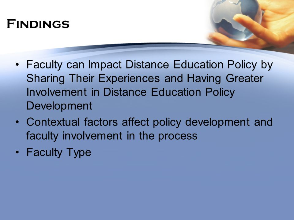 Findings Faculty can Impact Distance Education Policy by Sharing Their Experiences and Having Greater Involvement in Distance Education Policy Development Contextual factors affect policy development and faculty involvement in the process Faculty Type