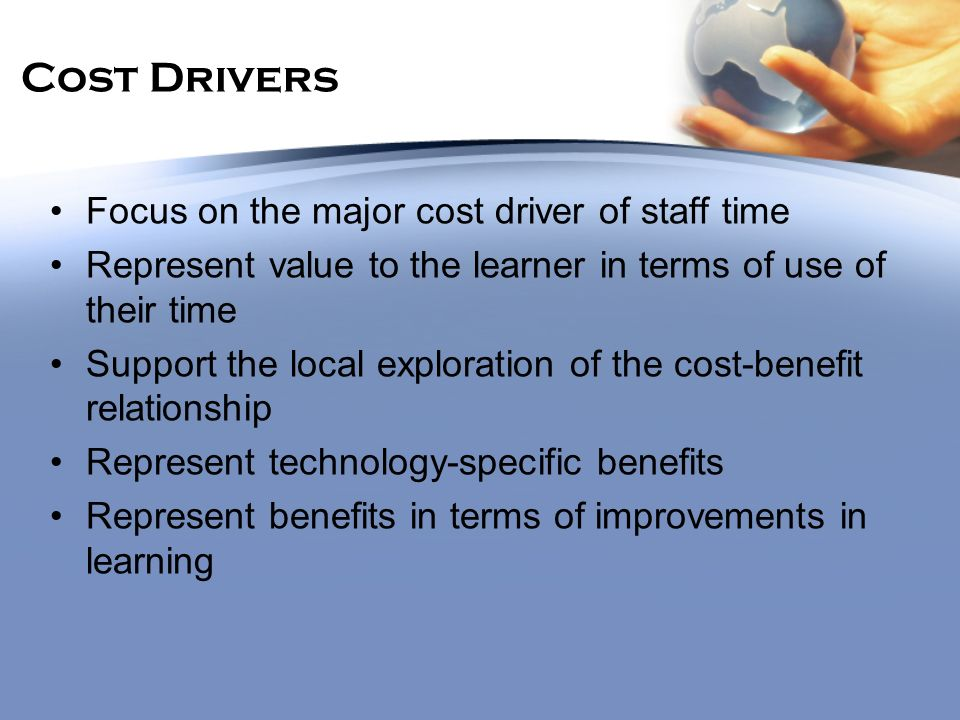 Cost Drivers Focus on the major cost driver of staff time Represent value to the learner in terms of use of their time Support the local exploration o
