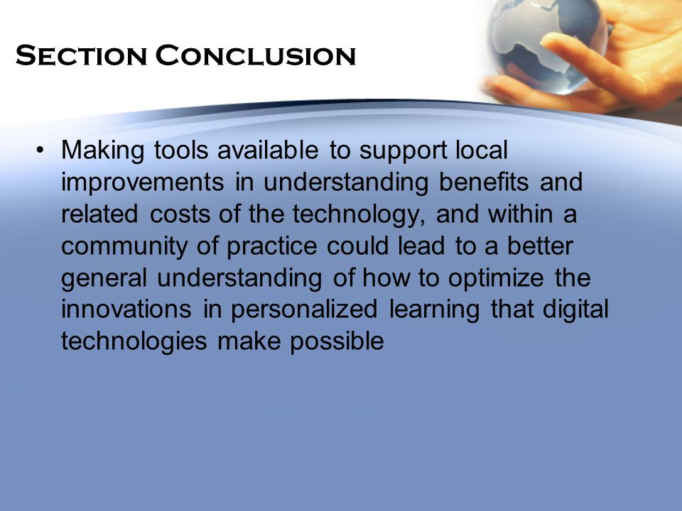 Section Conclusion Making tools available to support local improvements in understanding benefits and related costs of the technology, and within a community of practice could lead to a better general understanding of how to optimize the innovations in personalized learning that digital technologies make possible