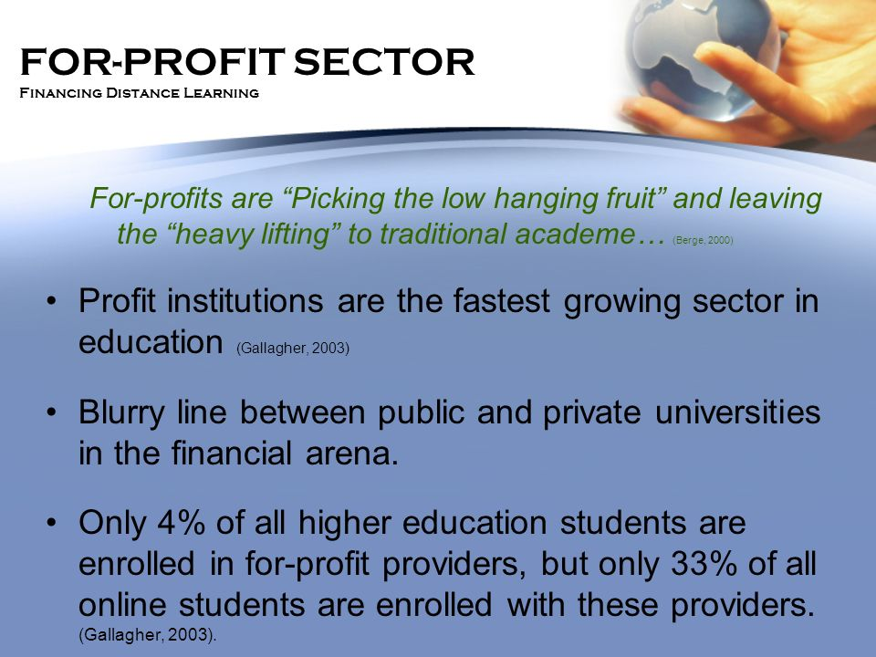 FOR-PROFIT SECTOR Financing Distance Learning For-profits are Picking the low hanging fruit and leaving the heavy lifting to traditional academe… (Ber