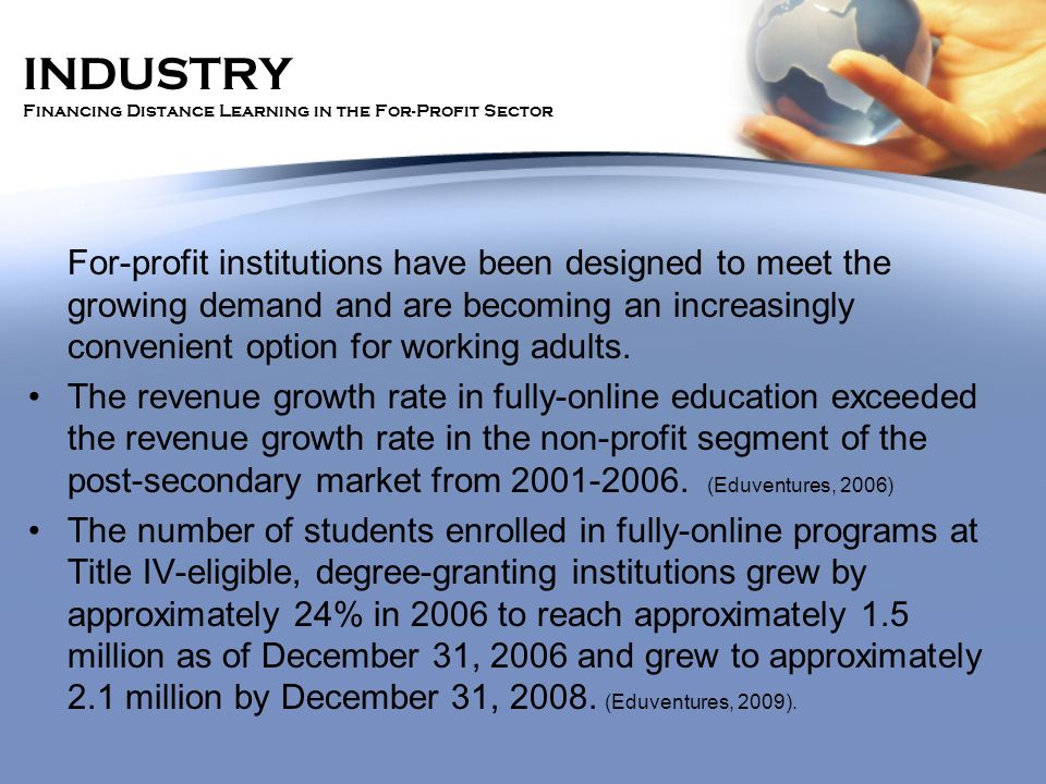 INDUSTRY Financing Distance Learning in the For-Profit Sector For-profit institutions have been designed to meet the growing demand and are becoming a