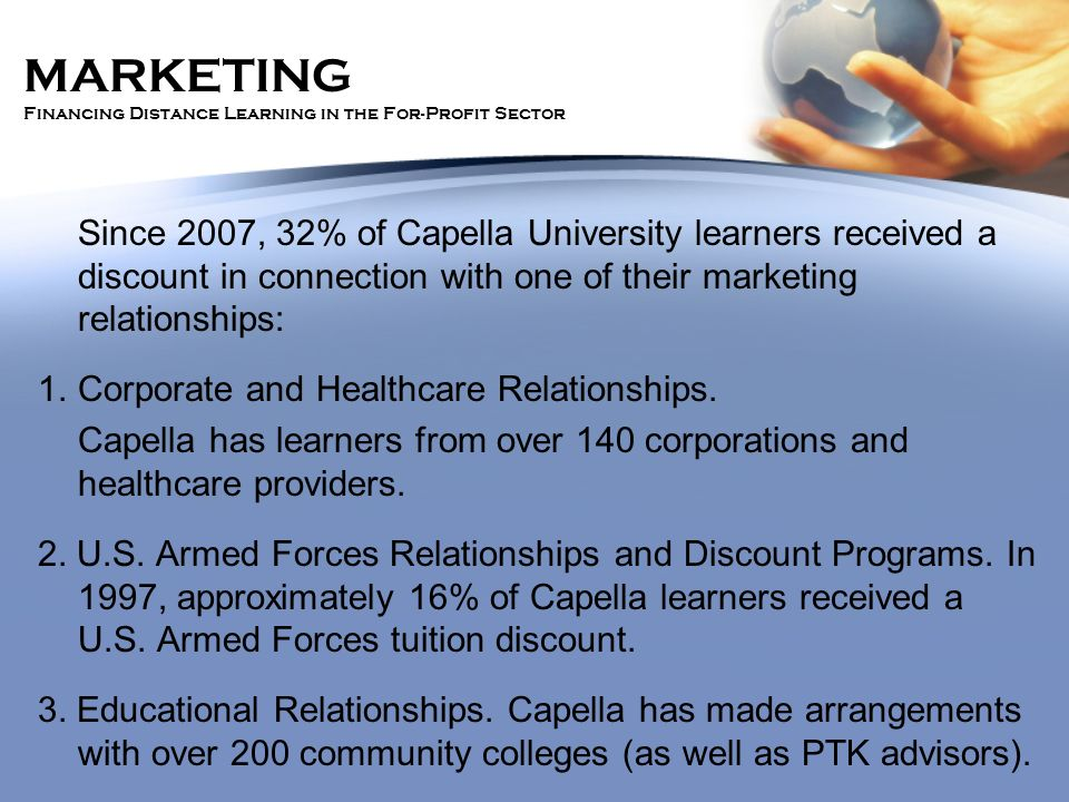 MARKETING Financing Distance Learning in the For-Profit Sector Since 2007, 32% of Capella University learners received a discount in connection with one of their marketing relationships: 1.Corporate and Healthcare Relationships.