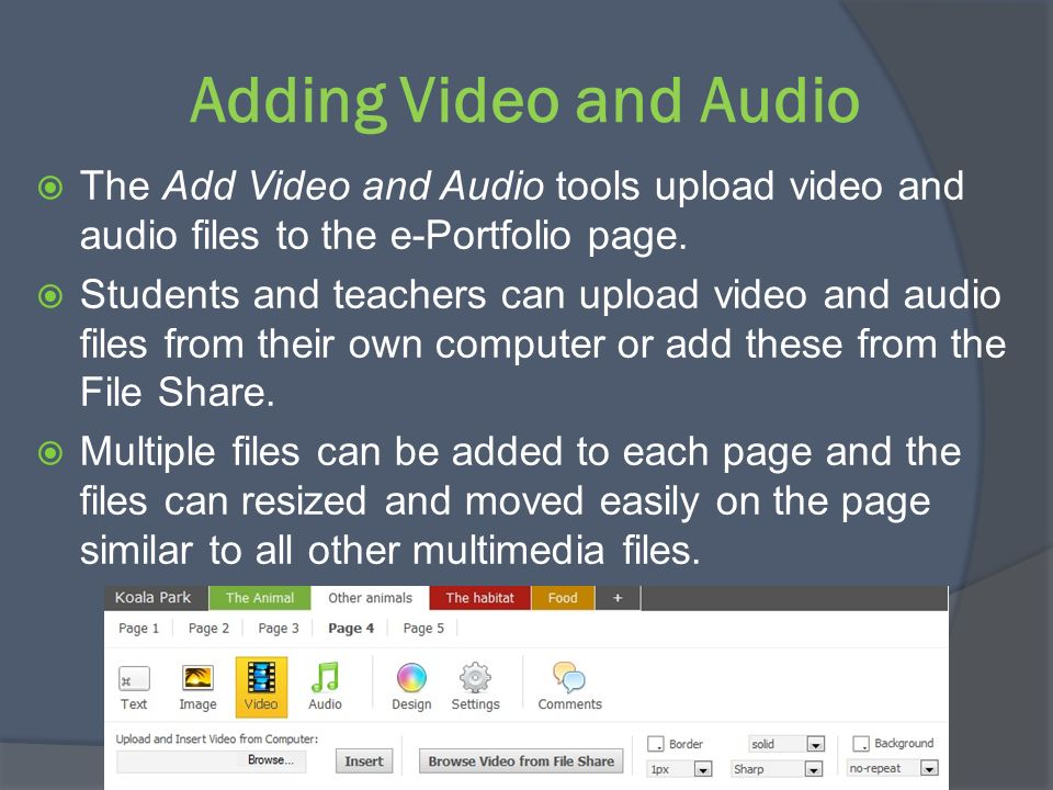 Adding Video and Audio The Add Video and Audio tools upload video and audio files to the e-Portfolio page. Students and teachers can upload video and