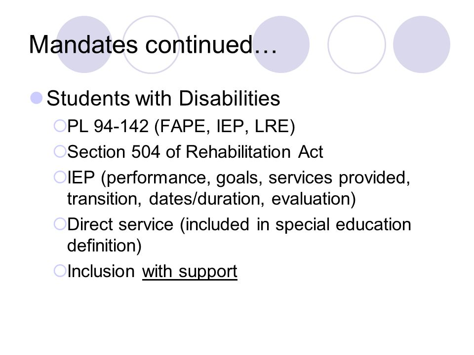 Mandates continued… Students with Disabilities PL 94-142 (FAPE, IEP, LRE) Section 504 of Rehabilitation Act IEP (performance, goals, services provided