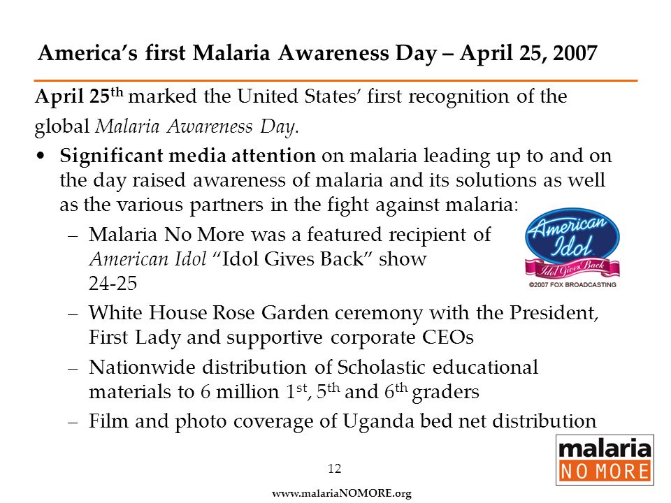 www.malariaNOMORE.org 12 Americas first Malaria Awareness Day – April 25, 2007 April 25 th marked the United States first recognition of the global Ma