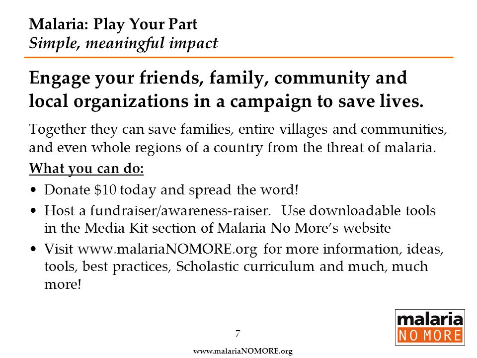 www.malariaNOMORE.org 7 Malaria: Play Your Part Simple, meaningful impact Engage your friends, family, community and local organizations in a campaign