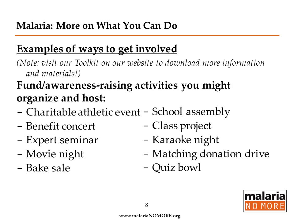 www.malariaNOMORE.org 8 Malaria: More on What You Can Do Examples of ways to get involved (Note: visit our Toolkit on our website to download more inf