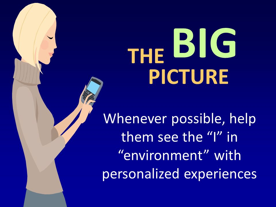 THE Whenever possible, help them see the I in environment with personalized experiences BIG PICTURE