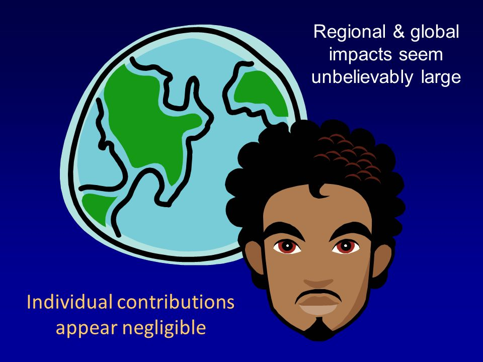 Regional & global impacts seem unbelievably large Individual contributions appear negligible