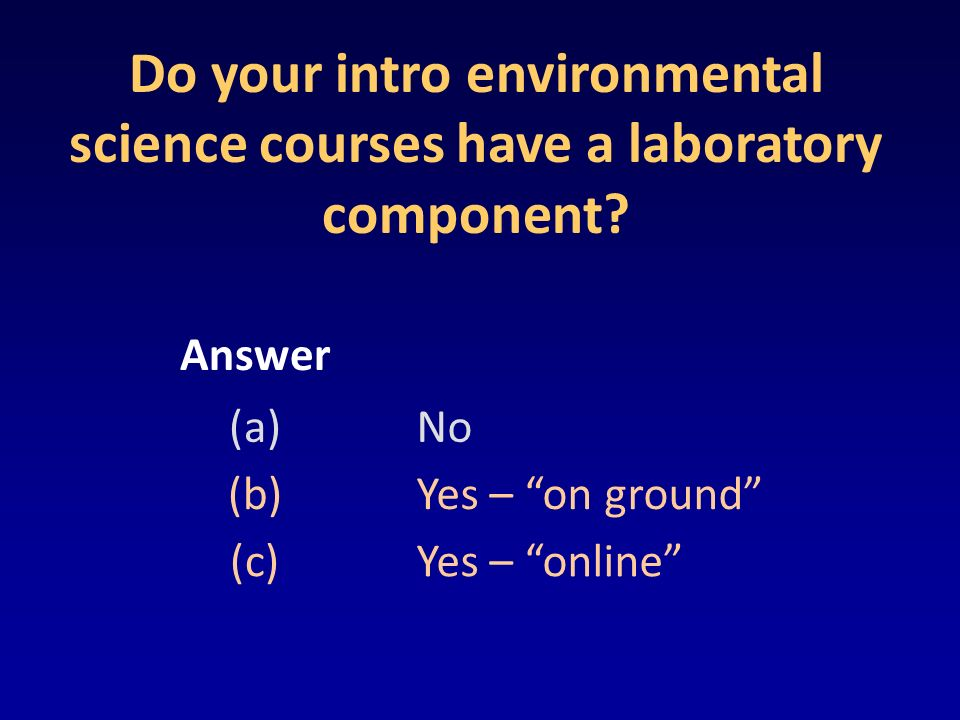 Do your intro environmental science courses have a laboratory component? Answer (a)No (b)Yes – on ground (c)Yes – online