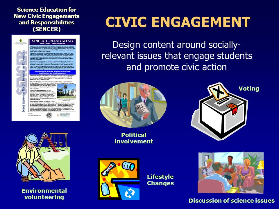 CIVIC ENGAGEMENT Science Education for New Civic Engagements and Responsibilities (SENCER) Design content around socially- relevant issues that engage