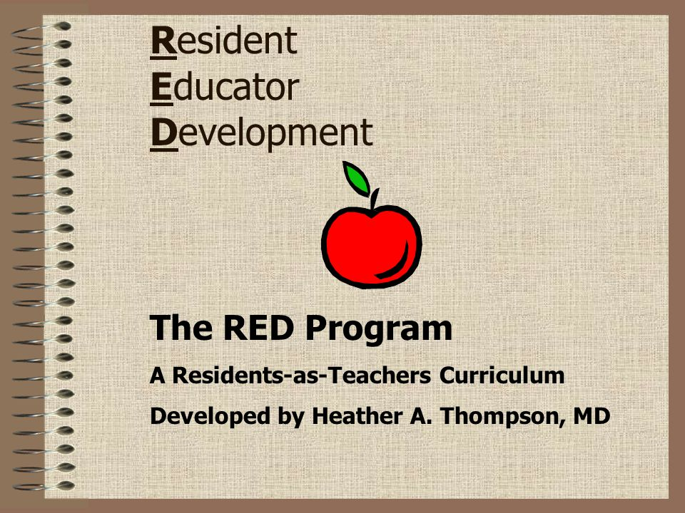Resident Educator Development The RED Program A Residents-as-Teachers Curriculum Developed by Heather A. Thompson, MD