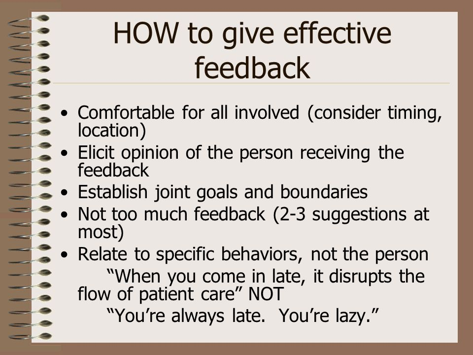 HOW to give effective feedback Comfortable for all involved (consider timing, location) Elicit opinion of the person receiving the feedback Establish