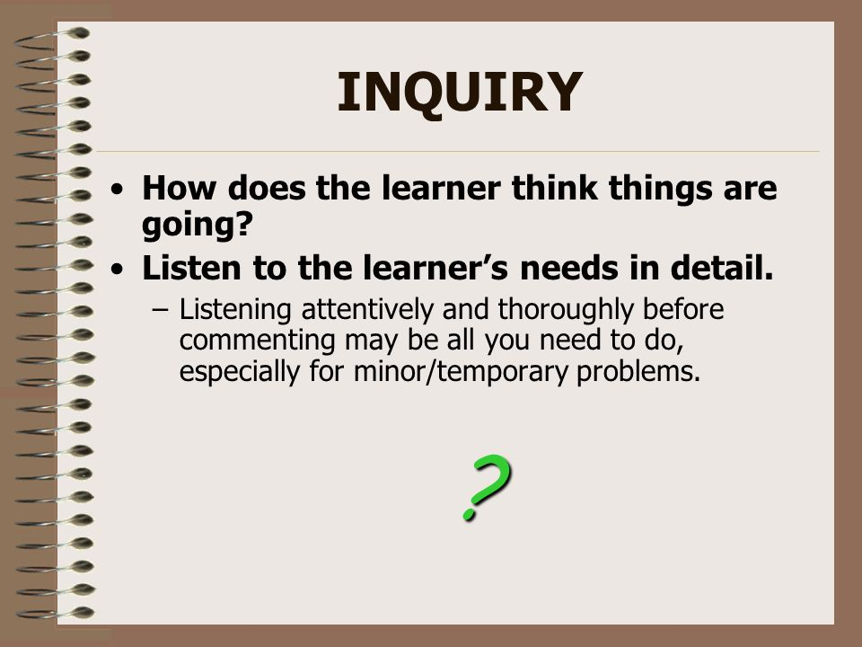 INQUIRY How does the learner think things are going? Listen to the learners needs in detail. –Listening attentively and thoroughly before commenting m