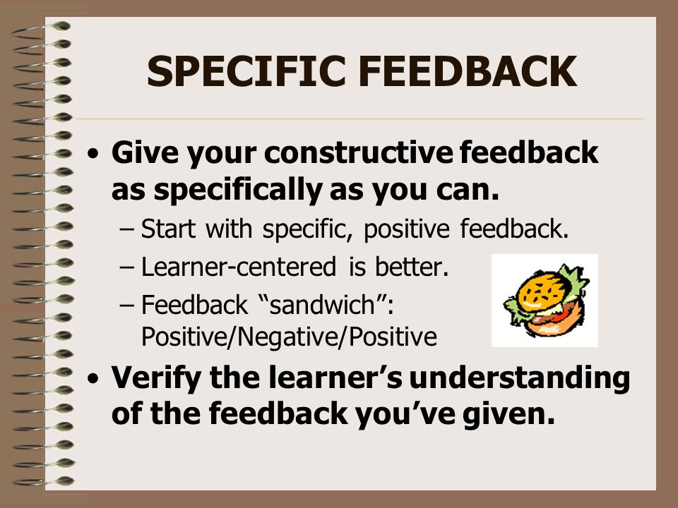SPECIFIC FEEDBACK Give your constructive feedback as specifically as you can. –Start with specific, positive feedback. –Learner-centered is better. –F