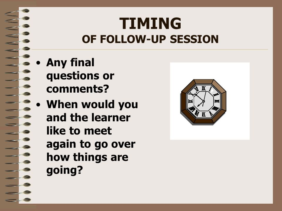 TIMING OF FOLLOW-UP SESSION Any final questions or comments? When would you and the learner like to meet again to go over how things are going?