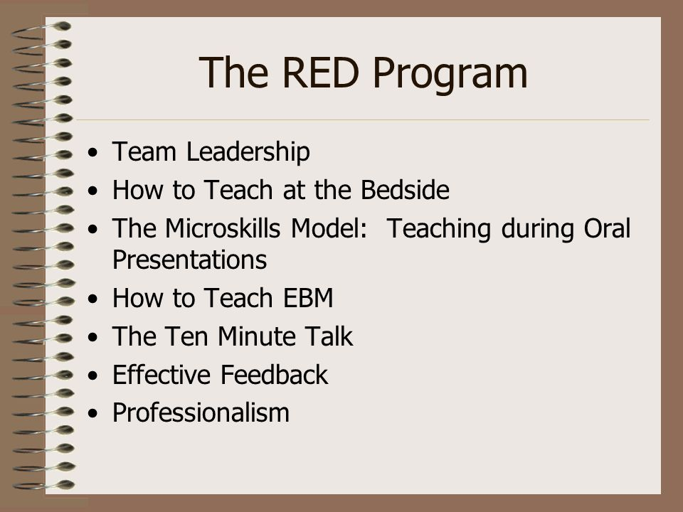The RED Program Team Leadership How to Teach at the Bedside The Microskills Model: Teaching during Oral Presentations How to Teach EBM The Ten Minute