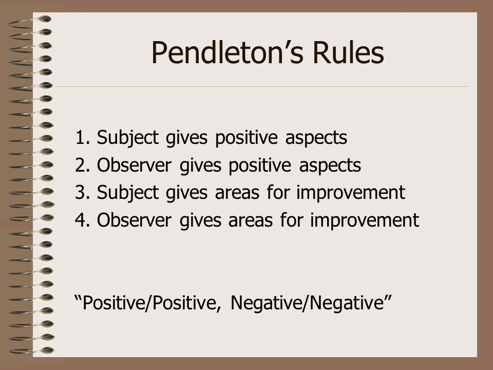 Pendletons Rules 1. Subject gives positive aspects 2. Observer gives positive aspects 3. Subject gives areas for improvement 4. Observer gives areas f