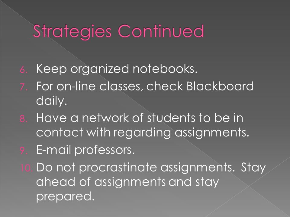 Here are some strategies that may help you develop good organizational skills: 1. Make checklists. 2. Organize homework assignments. 3. Keep a master