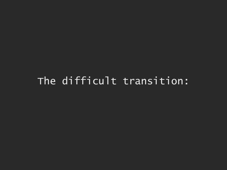 The difficult transition: