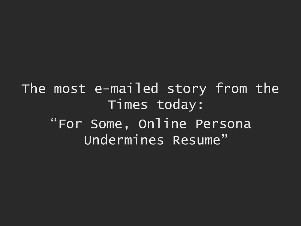 The most e-mailed story from the Times today: For Some, Online Persona Undermines Resume