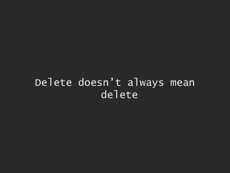 Delete doesnt always mean delete