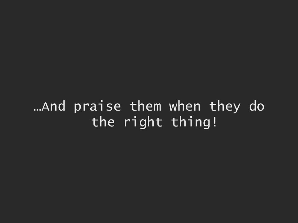 …And praise them when they do the right thing!