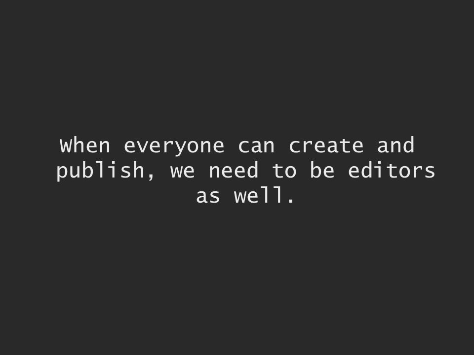 When everyone can create and publish, we need to be editors as well.