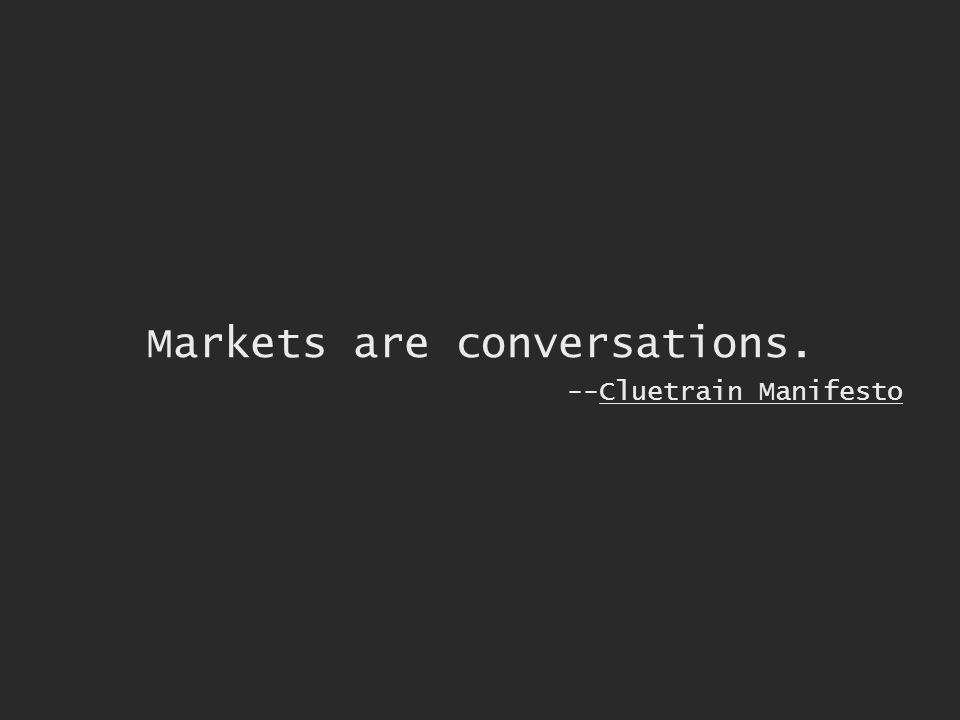 Markets are conversations. --Cluetrain Manifesto