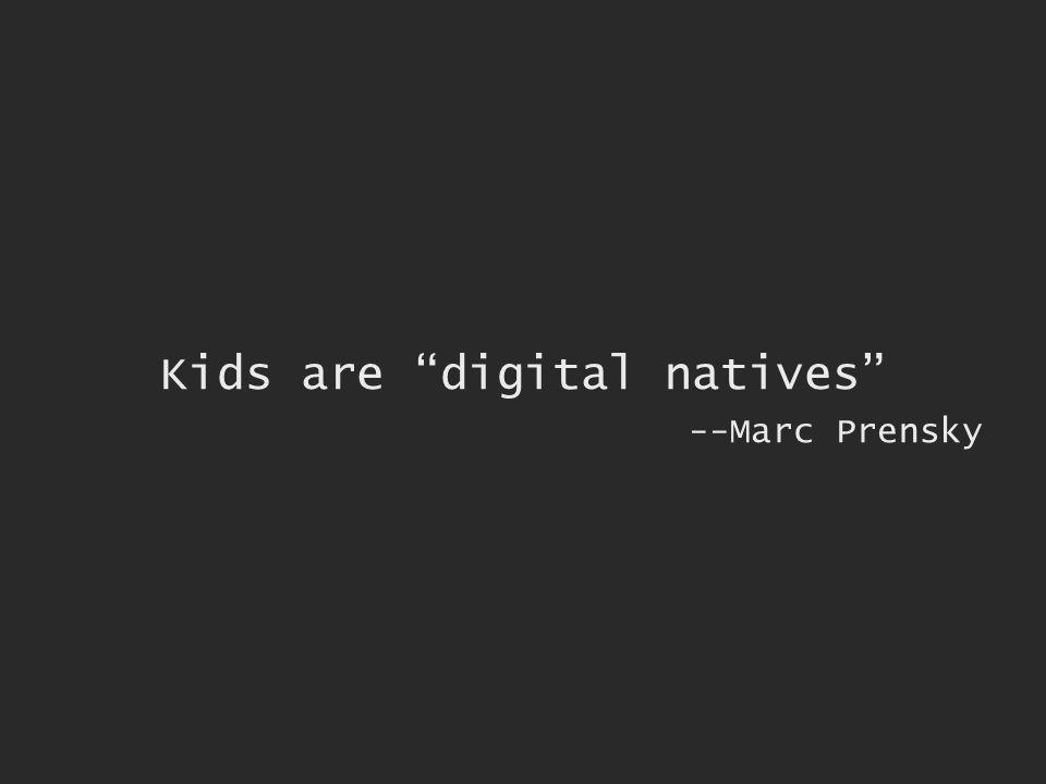 Kids are digital natives --Marc Prensky