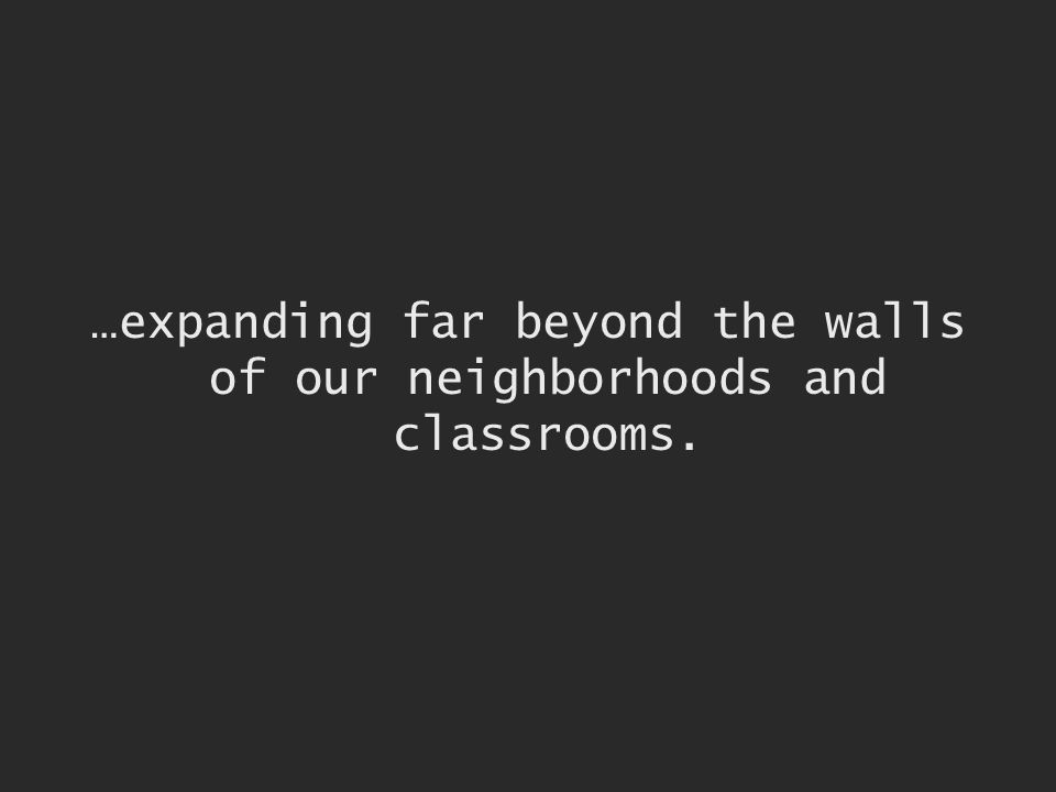 …expanding far beyond the walls of our neighborhoods and classrooms.
