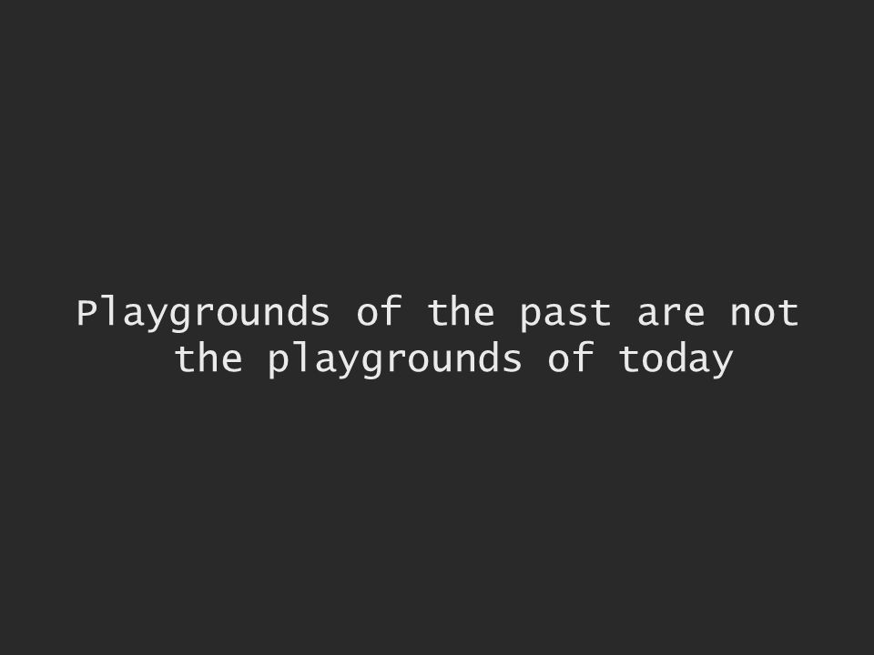 Playgrounds of the past are not the playgrounds of today