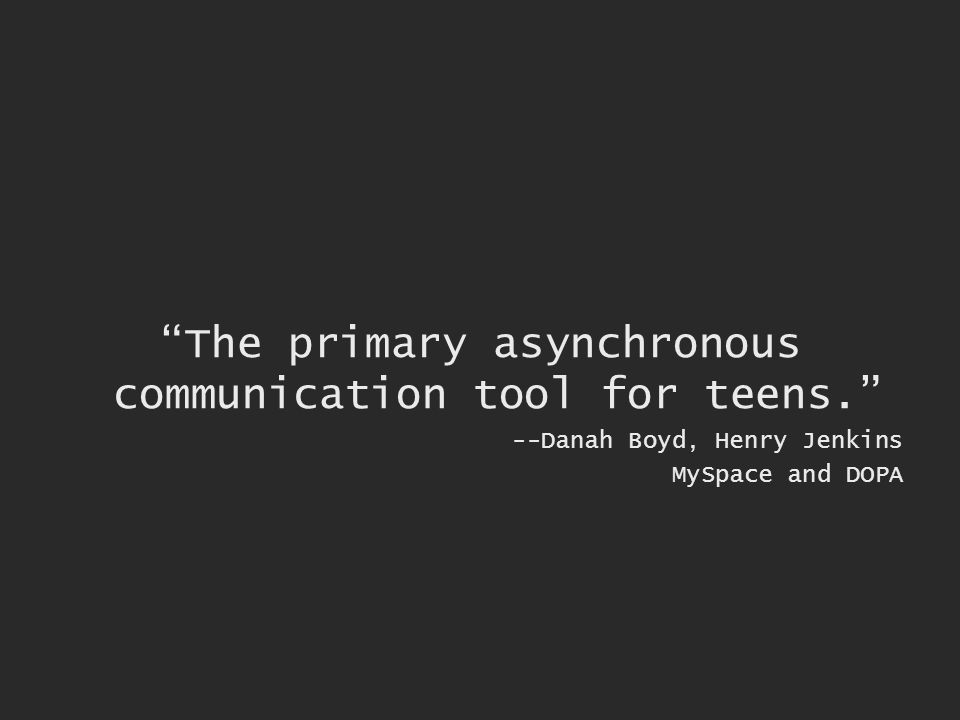 The primary asynchronous communication tool for teens. --Danah Boyd, Henry Jenkins MySpace and DOPA