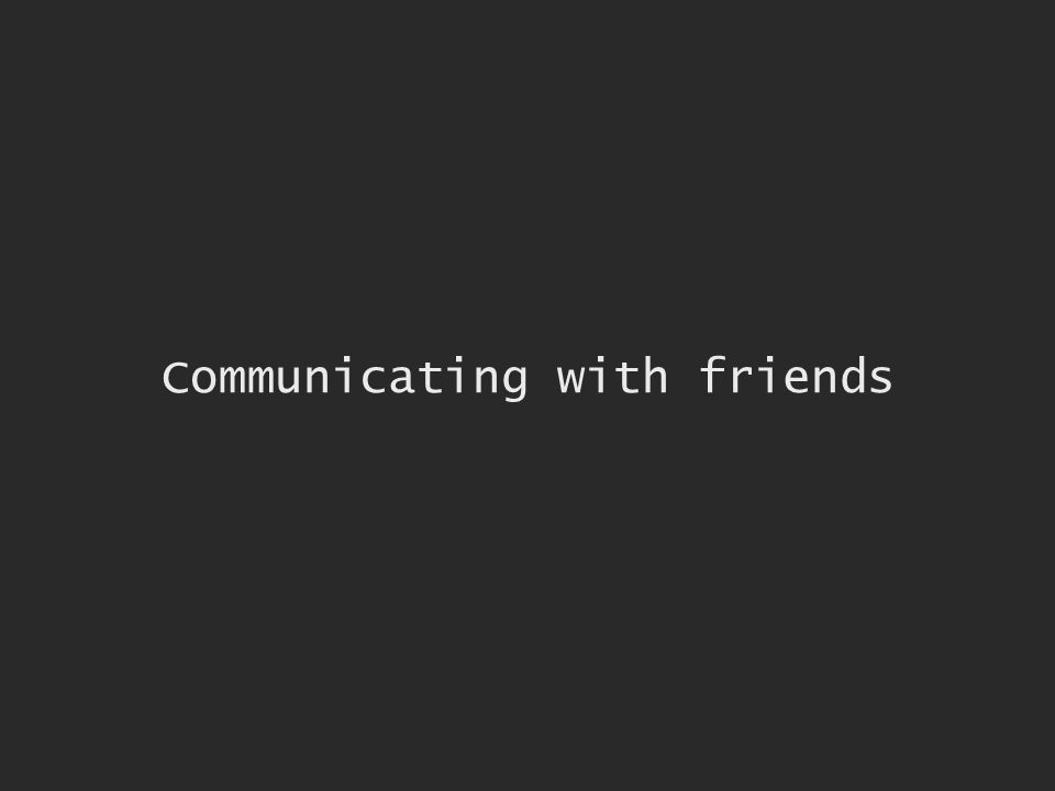 Communicating with friends